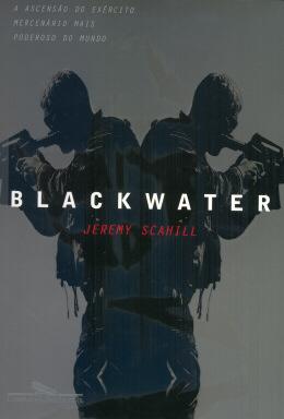 BLACKWATER - A ASCENSAO DO EXERCITO MERCENARIO MAIS PODEROSO DO MUNDO