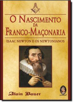 O NASCIMENTO DA FRANCO-MACONARIA - ISAAC NEWTON E OS NEWTONIANOS