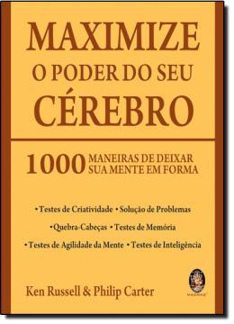 MAXIMIZE O PODER DO SEU CEREBRO - 1000 MANEIRAS DE DEIXAR SUA MENTE EM FORMA