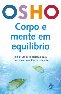 CORPO E MENTE EM EQUILIBRIO - INCLUI CD DE MEDITACAO PARA CURAR O CORPO E LIBERTAR A MENTE