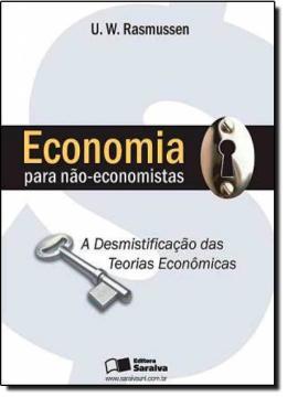 ECONOMIA PARA NAO-ECONOMISTAS - A DESMISTIFICACAO DAS TEORIAS ECONOMICAS