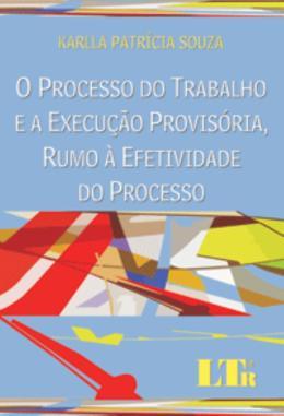 O PROCESSO DO TRABALHO E A EXECUCAO PROVISORIA, RUMO A EFETIVIDADE DO PROCESSO
