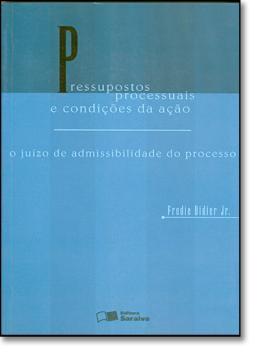 PRESSUPOSTOS PROCESSUAIS E CONDICOES DA ACAO - O JUIZO DE ADMISSIBILIDADE DO PROCESSO