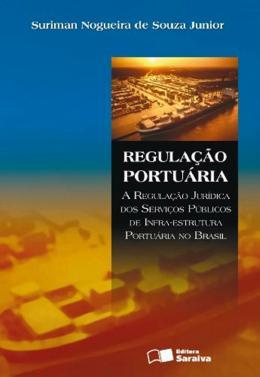 REGULACAO PORTUARIA - A REGULACAO JURIDICA DOS SERVIÇOS PUBLICOS DE INFRA-ESTRUTURA PORTUARIA NO BRASIL