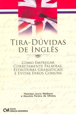 TIRA-DUVIDAS DE INGLES - COMO EMPREGAR CORRETAMENTE PALAVRAS, ESTRUTURAS GRAMATICAIS E EVITAR ERROS COMUNS