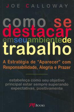 COMO SE DESTACAR EM SEU AMBIENTE DE TRABALHO - A ESTRATEGIA DE APARECER COM RESPONSABILIDADE, ALEGRIA E PRAZER