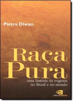 RACA PURA - UMA HISTORIA DA EUGENIA NO BRASIL E NO MUNDO