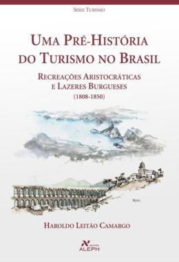 PRE-HISTORIA DO TURISMO NO BRASIL, UMA - RECREACOES ARISTOCRATICAS E LAZERES BURGUESES - 1808 - 1850