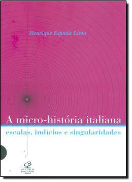 A MICRO-HISTORIA ITALIANA - ESCALAS, INDICIOS E SINGULARIDADES