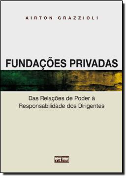 FUNDACOES PRIVADAS DAS RELACOES DE PODER AS RESPONSABILIDADES DOS DIRIGENTES