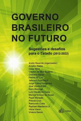 GOVERNO BRASILEIRO NO FUTURO - SUGESTOES E DESAFIOS PARA O ESTADO (2012 - 2022)
