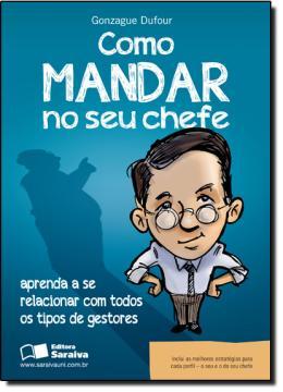 COMO MANDAR NO SEU CHEFE - APRENDA A SE RELACIONAR COM TODOS OS TIPOS DE GESTORES
