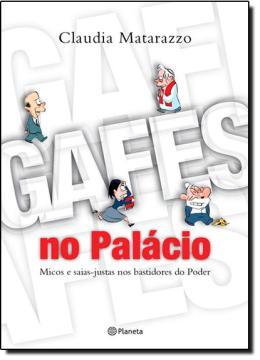 GAFES NO PALACIO - MICOS E SAIAS JUSTAS NOS BASTIDORES DO PODER