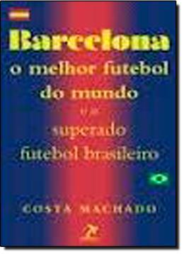 BARCELONA - O MELHOR FUTEBOL DO MUNDO E O SUPERADO FUTEBOL BRASILEIRO