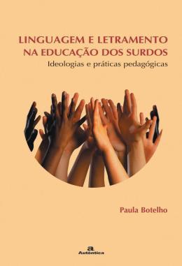 LINGUAGEM E LETRAMENTO NA EDUCACAO DOS SURDOS -  IDEOLOGIAS E PRATICAS PEDAGOGICAS