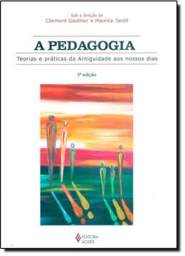 PEDAGOGIA,A - TEORIAS E PRATICAS DA ANTIGUIDADE AOS NOSSOS DIAS