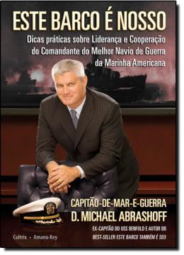 ESTE BARCO E NOSSO - DICAS PRATICAS SOBRE LIDERANCA E COOPERACAO DO COMANDANETE DO MELHOR NAVIO DE GUERRA DA MARINHA AMERICANA