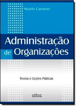 ADMINISTRACAO DE ORGANIZACOES - TEORIA E LICOES PRATICAS