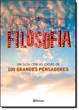FILOSOFIA - UM GUIA COM AS IDEIAS DE 100 GRANDES PENSADORES