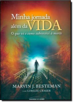 MINHA JORNADA ALEM DA VIDA - O QUE EU VI E COMO SOBREVIVI A MORTE