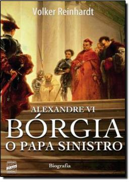 ALEXANDRE VI - BORGIA O PAPA SINISTRO