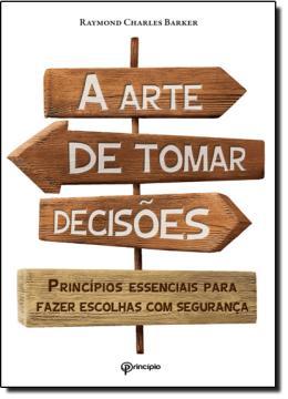 ARTE DE TOMAR DECISOES, A - PRINCIPIO ESSENCIAIS PARA FAZER ESCOLHAS COM SEGURANCA