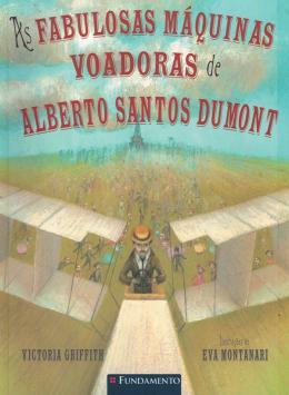 FABULOSAS MAQUINAS VOADORAS DE ALBERTO SANTOS DUMONT, AS