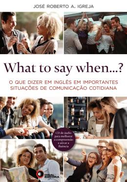 WHAT TO SAY WHEN...? - O QUE DIZER EM INGLES EM IMPORTANTES SITUACOES DE COMUNICACAO COTIDIANA - COM CD AUDIO
