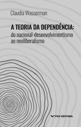 TEORIA DA DEPENDENCIA, A - DO NACIONAL-DESENVOLVIMENTO AO NEOLIBERALISMO