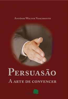 PERSUASAO - A ARTE DE CONVENCER