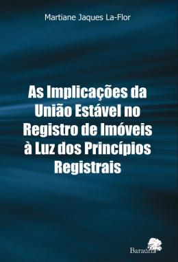 IMPLICACOES DA UNIAO ESTAVEL NO REGISTRO DE IMOVEIS A LUZ DOS PRINCIPIOS REGISTRAIS, AS