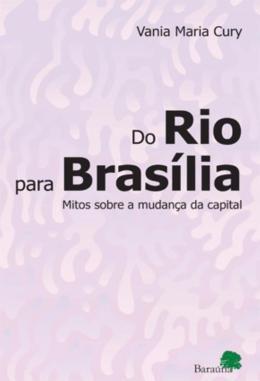 DO RIO PARA BRASILIA - MITOS SOBRE A MUDANCA DA CAPITAL