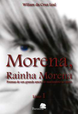 MORENA, RAINHA MORENA - VOLUME 1 - POEMAS DE UM GRANDE AMOR, DO NASCIMENTO AO APICE