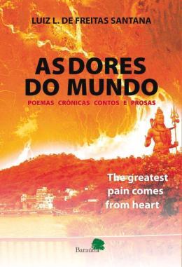 AS DORES DO MUNDO - THE GREATEST PAIN COMES FROM HEART: POEMAS, CRONICAS, CONTOS E PROSAS