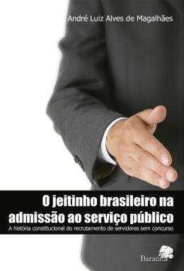 O JEITINHO BRASILEIRO NA ADMISSAO AO SERVICO PUBLICO - A HISTORIA CONSTITUCIONAL DO RECRUTAMENTO DE SERVIDORES SEM CONCURSO