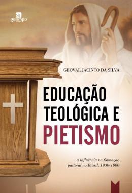 EDUCACAO TEOLOGICA E PIETISMO - A INFLUENCIA NA FORMACAO PASTORAL NO BRASIL, 1930-1980