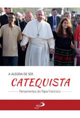 A ALEGRIA DE SER CATEQUISTA - PENSAMENTOS DO PAPA FRANCISCO
