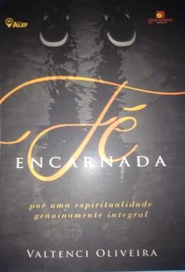 FE ENCARNADA - POR UMA ESPIRITUALIDADE GENUINAMENTE INTEGRAL