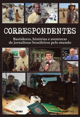 CORRESPONDENTES - BASTIDORES, HISTORIAS E AVENTURAS DE JORNALISTAS BRASILEIROS PELO MUNDO