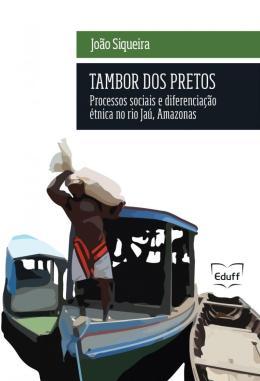 TAMBOR DOS PRETOS - PROCESSOS SOCIAIS E DIFERENCIACAO ETNICA NO RIO JAU, AMAZONAS