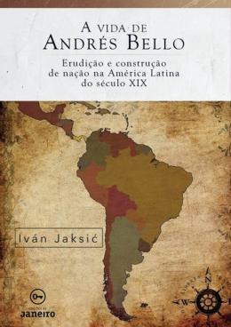 VIDA DE ANDRES BELLO, A - ERUDICAO E CONSTRUCAO DE NACAO NA AMERICA LATINA