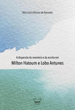 A DISPERSAO DA MEMORIA E DA ESCRITA EM MILTON HATOUM E LOBO ANTUNES