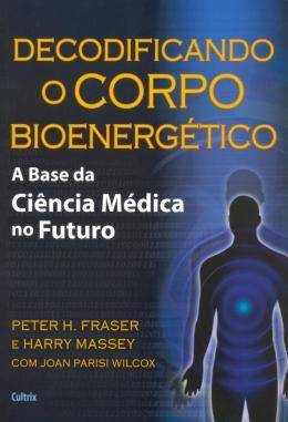 DECODIFICANDO O CORPO BIOENERGETICO - A BASE DA CIENCIA MEDICA NO FUTURO