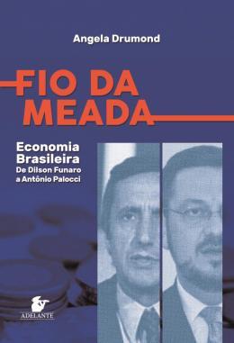 FIO DA MEADA - ECONOMIA BRASILEIRA - DE DILSON FUNARO A ANTONIO PALOCCI