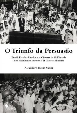 O TRIUNFO DA PERSUASAO - BRASIL, ESTADOS UNIDOS E O CINEMA DA POLITICA DE BOA VIZINHANCA DURANTE A II GUERRA MUNDIAL