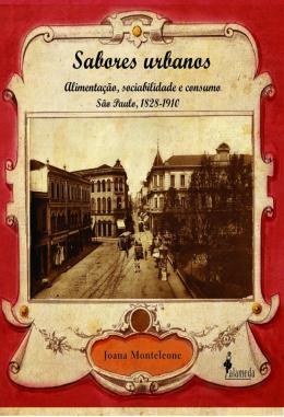 SABORES URBANOS - ALIMENTACAO, SOCIABILIDADE E CONSUMO - SAO PAULO, 1828-1910