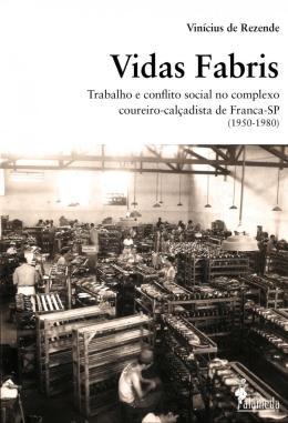 VIDAS FABRIS - TRABALHO E CONFLITO SOCIAL NO COMPLEXO COUREIRO-CALCADISTA DE FRANCA - SP (1950-1980)