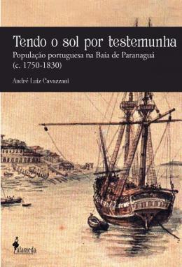 TENDO O SOL POR TESTEMUNHA - POPULACAO PORTUGUESA NA BAIA DE PARANAGUA (C. 1750-1830)