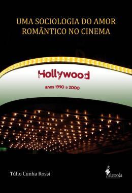 UMA SOCIOLOGIA DO AMOR ROMANTICO NO CINEMA - HOLLYWOOD, ANOS 1990 E 2000
