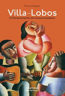 VILLA-LOBOS - O FLORESCIMENTO DA MUSICA BRASILEIRA